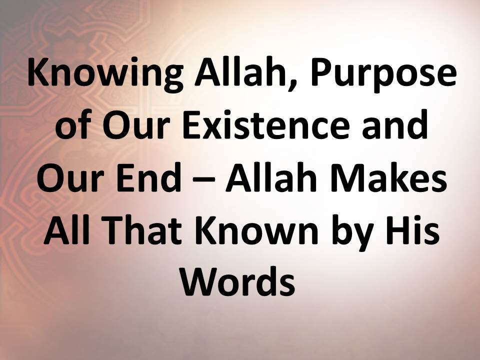 Knowing Allah, Purpose of Our Existence and Our End – Allah Makes All That Known by His Words